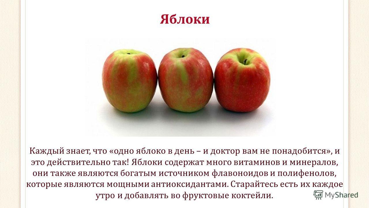 Яблоки Каждый знает, что «одно яблоко в день – и доктор вам не понадобится», и это действительно так! Яблоки содержат много витаминов и минералов, они также являются богатым источником флавоноидов и полифенолов, которые являются мощными антиоксиданта