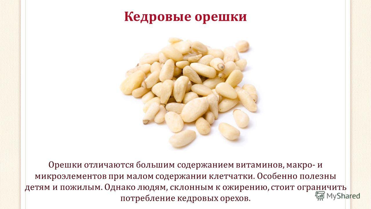 Кедровые орешки Орешки отличаются большим содержанием витаминов, макро- и микроэлементов при малом содержании клетчатки. Особенно полезны детям и пожилым. Однако людям, склонным к ожирению, стоит ограничить потребление кедровых орехов.