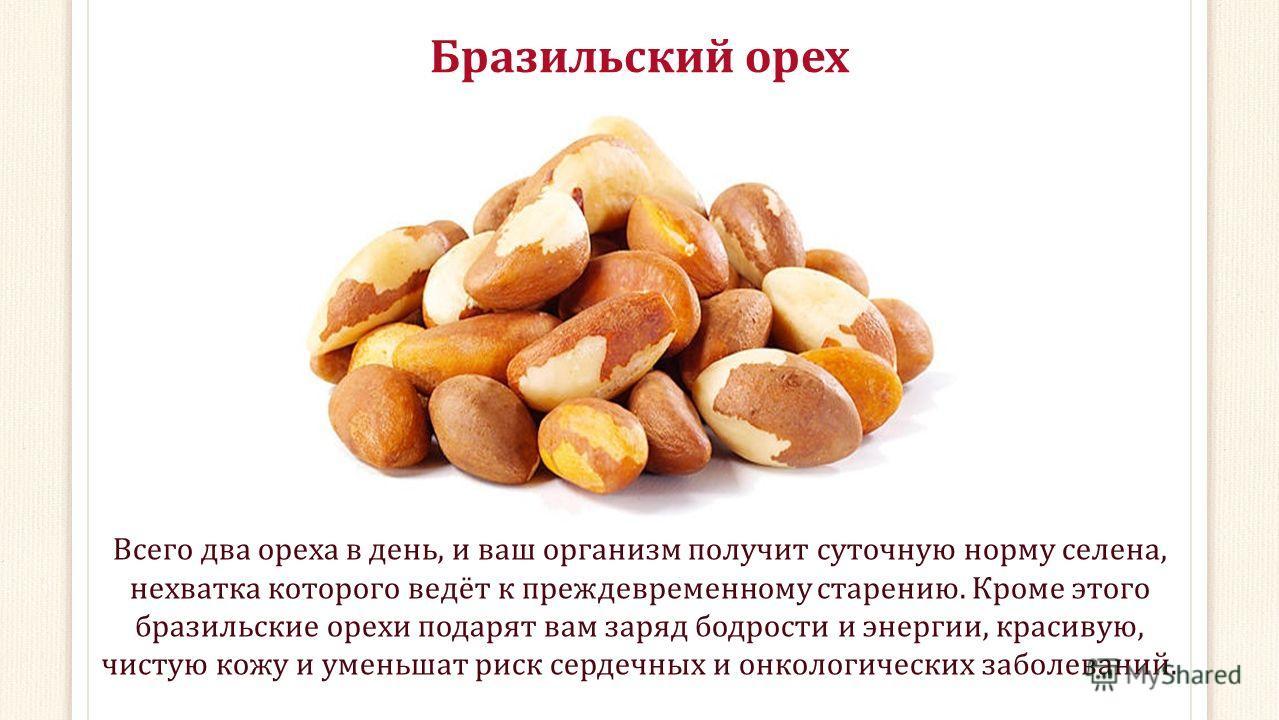 Бразильский орех Всего два ореха в день, и ваш организм получит суточную норму селена, нехватка которого ведёт к преждевременному старению. Кроме этого бразильские орехи подарят вам заряд бодрости и энергии, красивую, чистую кожу и уменьшат риск серд