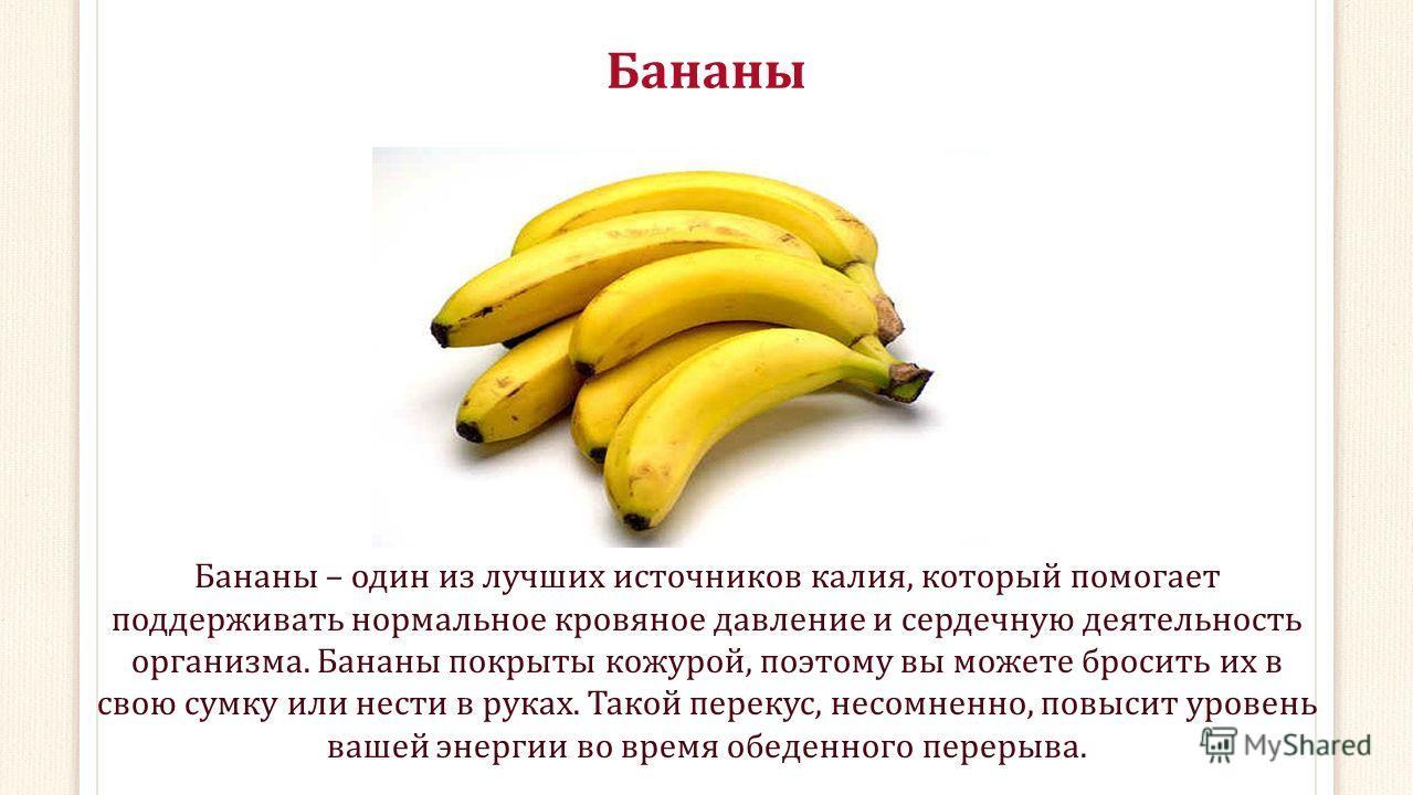 Бананы Бананы – один из лучших источников калия, который помогает поддерживать нормальное кровяное давление и сердечную деятельность организма. Бананы покрыты кожурой, поэтому вы можете бросить их в свою сумку или нести в руках. Такой перекус, несомн
