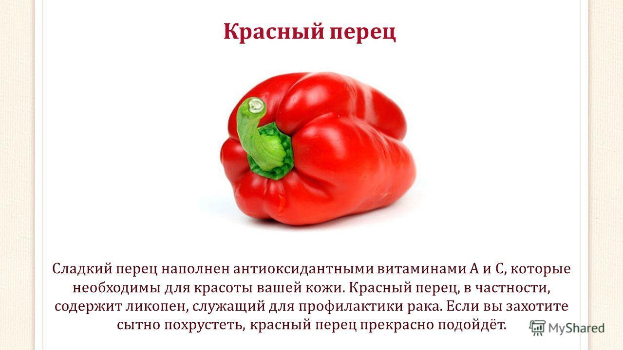 Красный перец Сладкий перец наполнен антиоксидантными витаминами А и С, которые необходимы для красоты вашей кожи. Красный перец, в частности, содержит ликопен, служащий для профилактики рака. Если вы захотите сытно похрустеть, красный перец прекрасн