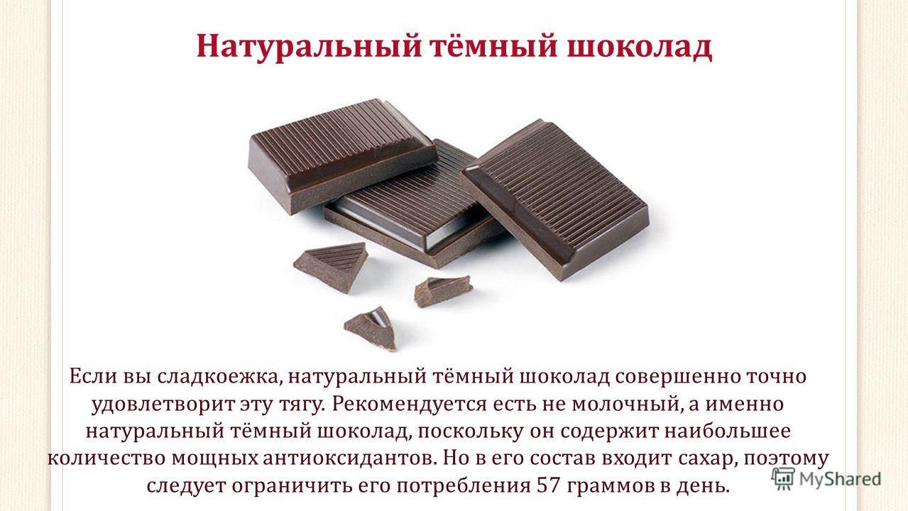 Натуральный тёмный шоколад Если вы сладкоежка, натуральный тёмный шоколад совершенно точно удовлетворит эту тягу. Рекомендуется есть не молочный, а именно натуральный тёмный шоколад, поскольку он содержит наибольшее количество мощных антиоксидантов.