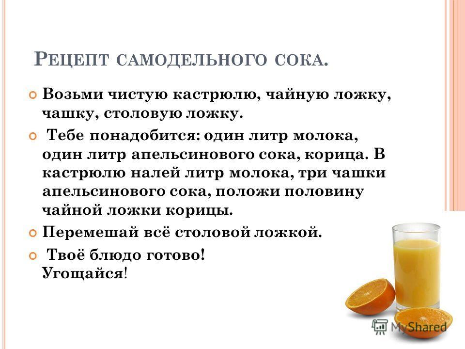 Р ЕЦЕПТ САМОДЕЛЬНОГО СОКА. Возьми чистую кастрюлю, чайную ложку, чашку, столовую ложку. Тебе понадобится: один литр молока, один литр апельсинового сока, корица. В кастрюлю налей литр молока, три чашки апельсинового сока, положи половину чайной ложки