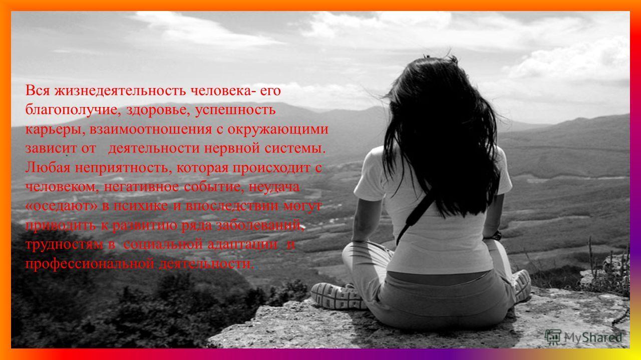Вся жизнедеятельность человека- его благополучие, здоровье, успешность карьеры, взаимоотношения с окружающими зависит от деятельности нервной системы. Любая неприятность, которая происходит с человеком, негативное событие, неудача «оседают» в психике