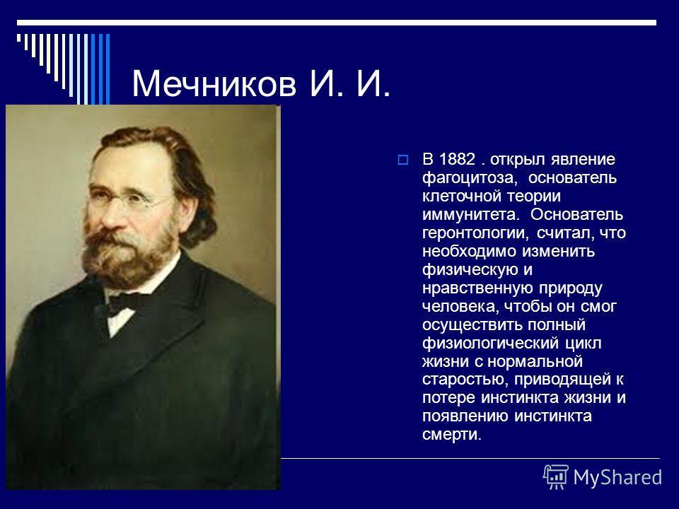 Мечников И. И. В 1882. открыл явление фагоцитоза, основатель клеточной теории иммунитета. Основатель геронтологии, считал, что необходимо изменить физическую и нравственную природу человека, чтобы он смог осуществить полный физиологический цикл жизни