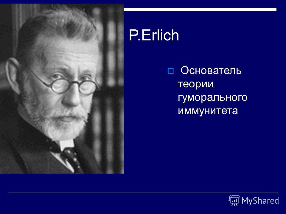 P.Erlich Основатель теории гуморального иммунитета