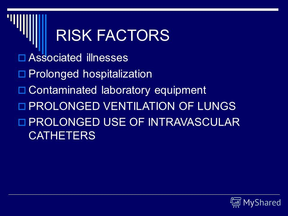 RISK FACTORS Associated illnesses Prolonged hospitalization Contaminated laboratory equipment PROLONGED VENTILATION OF LUNGS PROLONGED USE OF INTRAVASCULAR CATHETERS