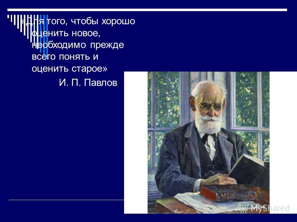 «Для того, чтобы хорошо оценить новое, необходимо прежде всего понять и оценить старое» И. П. Павлов