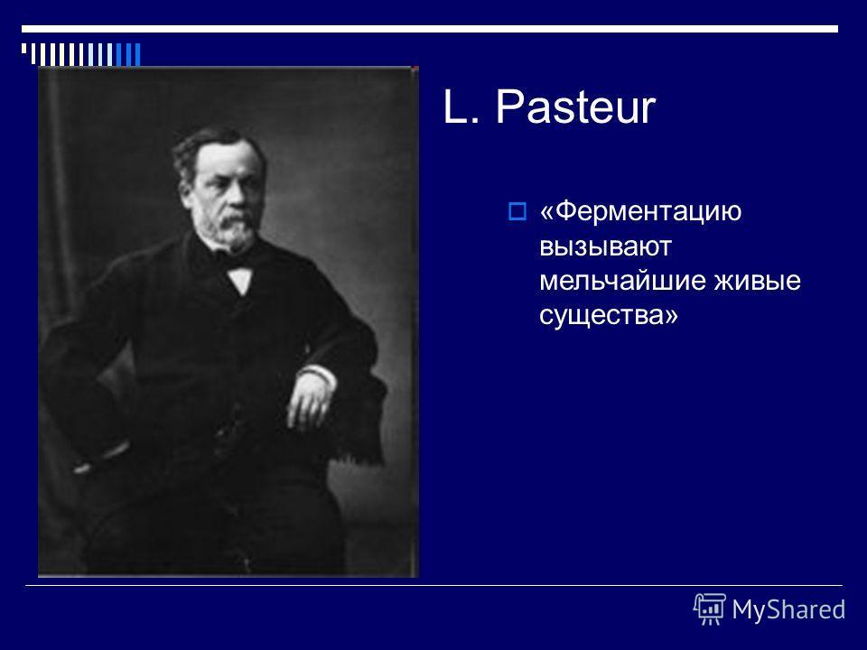 L. Pasteur «Ферментацию вызывают мельчайшие живые существа»
