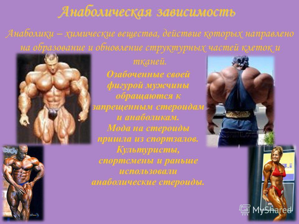 Анаболическая зависимость Анаболики – химические вещества, действие которых направлено на образование и обновление структурных частей клеток и тканей. Озабоченные своей фигурой мужчины обращаются к запрещенным стероидам и анаболикам. Мода на стероиды