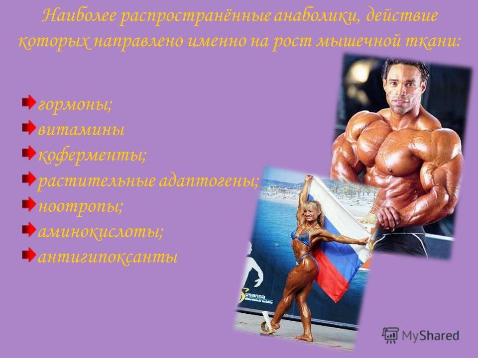 Наиболее распространённые анаболики, действие которых направлено именно на рост мышечной ткани: гормоны; витамины коферменты; растительные адаптогены; ноотропы; аминокислоты; антигипоксанты