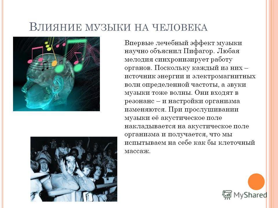 В ЛИЯНИЕ МУЗЫКИ НА ЧЕЛОВЕКА Впервые лечебный эффект музыки научно объяснил Пифагор. Любая мелодия синхронизирует работу органов. Поскольку каждый из них – источник энергии и электромагнитных волн определенной частоты, а звуки музыки тоже волны. Они в