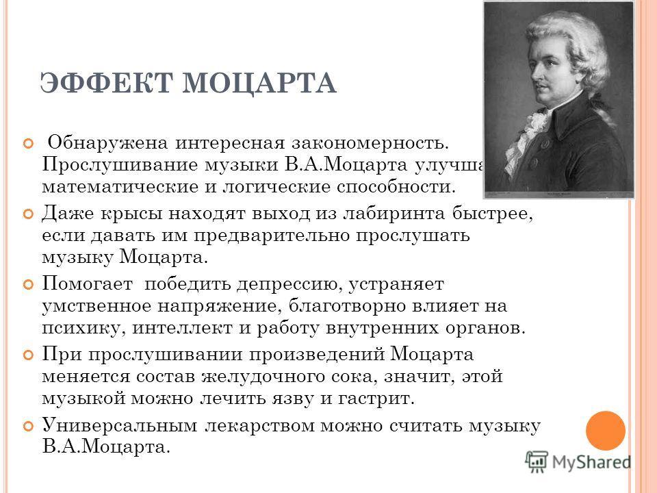 ЭФФЕКТ МОЦАРТА Обнаружена интересная закономерность. Прослушивание музыки В.А.Моцарта улучшает математические и логические способности. Даже крысы находят выход из лабиринта быстрее, если давать им предварительно прослушать музыку Моцарта. Помогает п