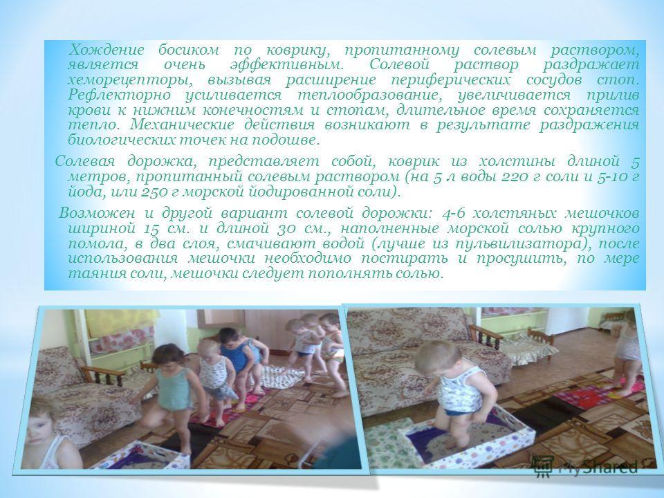 Закаливание по Рижскому методу (солевые дорожки) * «Босохождение» - это отличное закаливающие средство для детей, особенно с ослабленным здоровьем. * Дети могут пройтись, пробежаться босиком по полу, по земле, по специально подготовленным дорожкам в