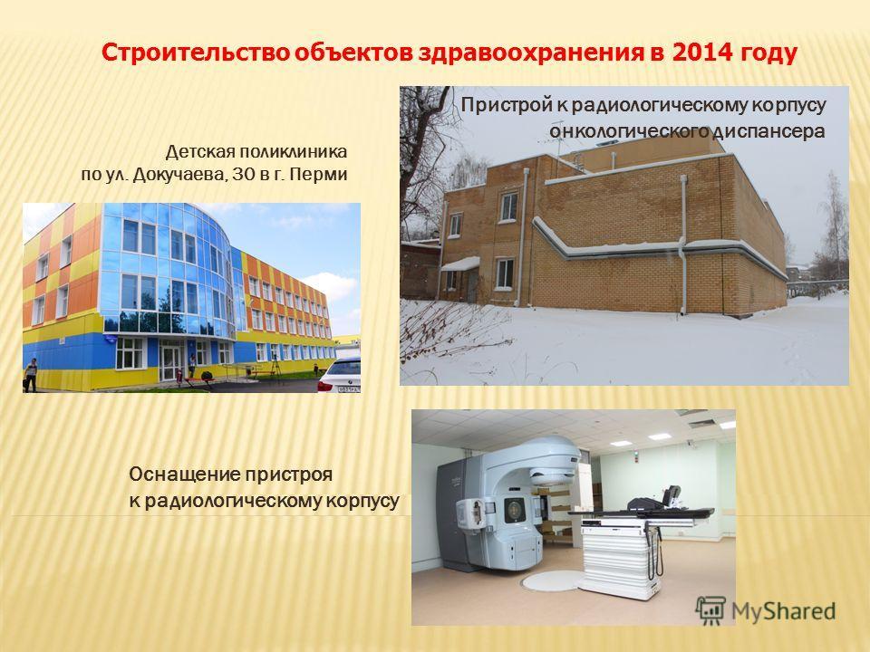 Строительство объектов здравоохранения в 2014 году Детская поликлиника по ул. Докучаева, 30 в г. Перми Пристрой к радиологическому корпусу онкологического диспансера Оснащение пристроя к радиологическому корпусу
