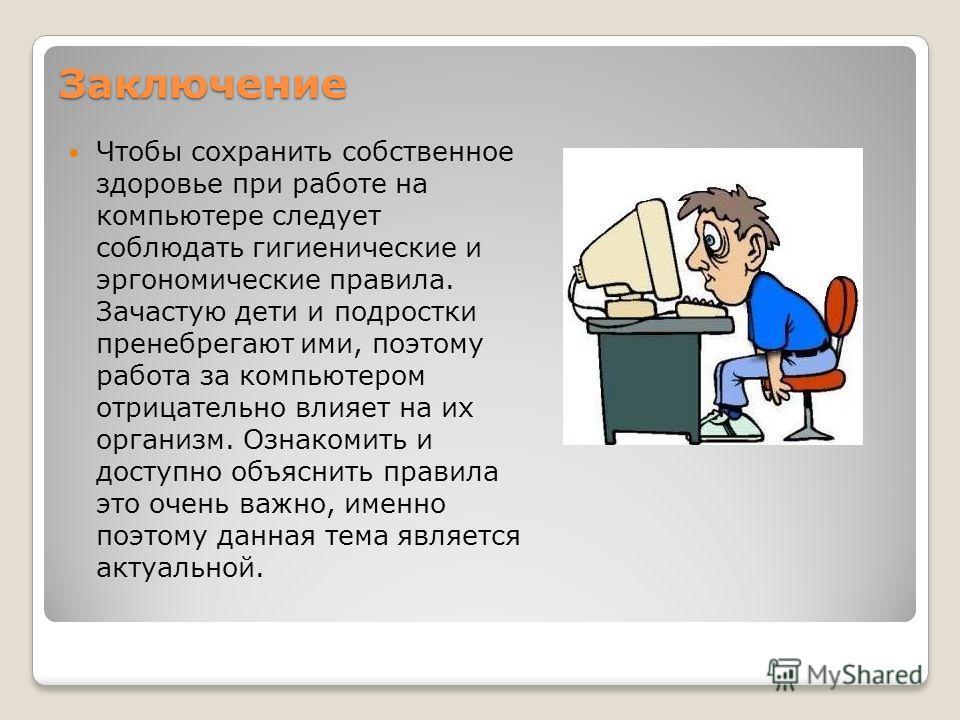 Заключение Чтобы сохранить собственное здоровье при работе на компьютере следует соблюдать гигиенические и эргономические правила. Зачастую дети и подростки пренебрегают ими, поэтому работа за компьютером отрицательно влияет на их организм. Ознакомит