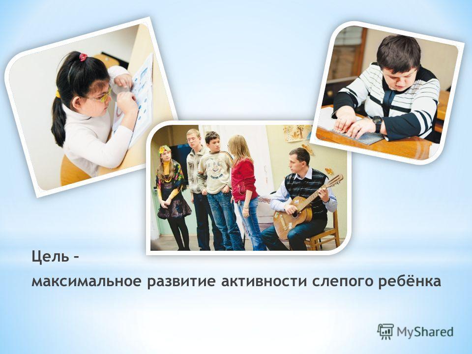 Цель – максимальное развитие активности слепого ребёнка