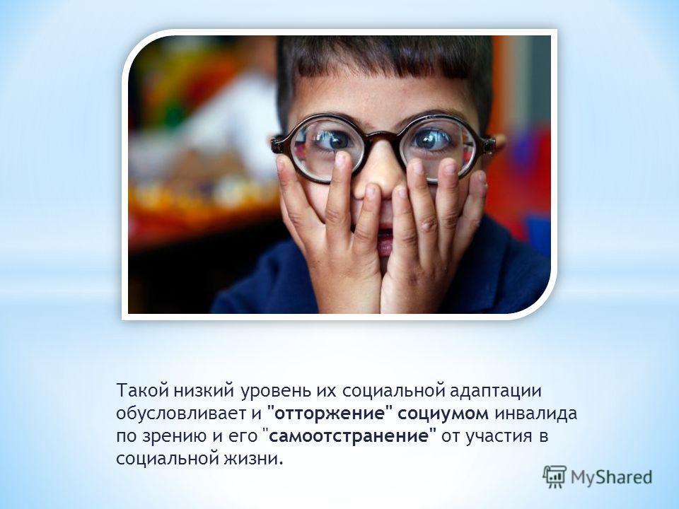Такой низкий уровень их социальной адаптации обусловливает и отторжение социумом инвалида по зрению и его само отстранение от участия в социальной жизни.