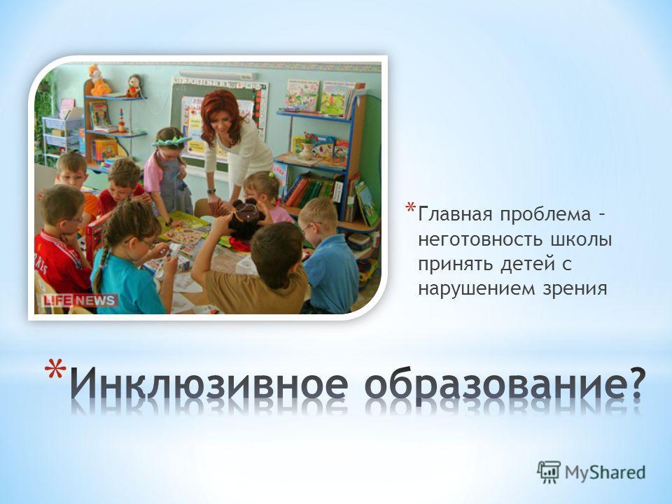 * Главная проблема – неготовность школы принять детей с нарушением зрения