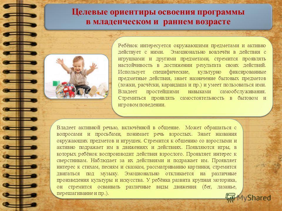 Целевые ориентиры освоения программы в младенческом и раннем возрасте Ребёнок интересуется окружающими предметами и активно действует с ними. Эмоционально вовлечён в действия с игрушками и другими предметами, стремится проявлять настойчивость в дости