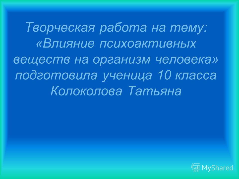Творческая работа на тему: «Влияние психоактивных веществ на организм человека» подготовила ученица 10 класса Колоколова Татьяна