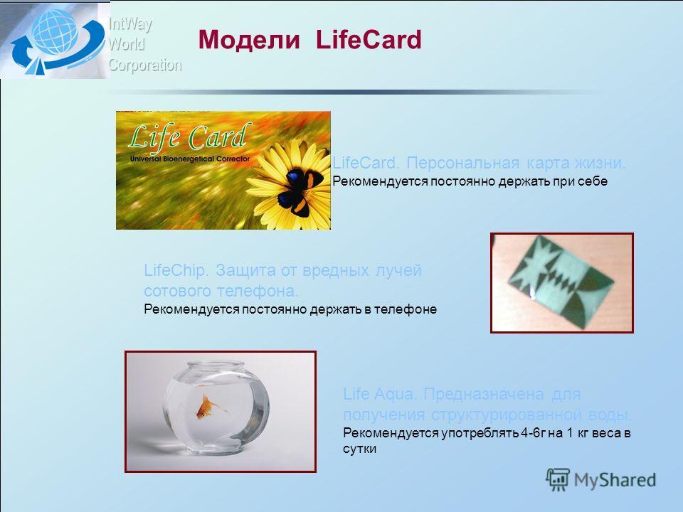 Модели LifeCard LifeCard. Персональная карта жизни. Рекомендуется постоянно держать при себе LifeChip. Защита от вредных лучей сотового телефона. Рекомендуется постоянно держать в телефоне Life Aqua. Предназначена для получения структурированной воды