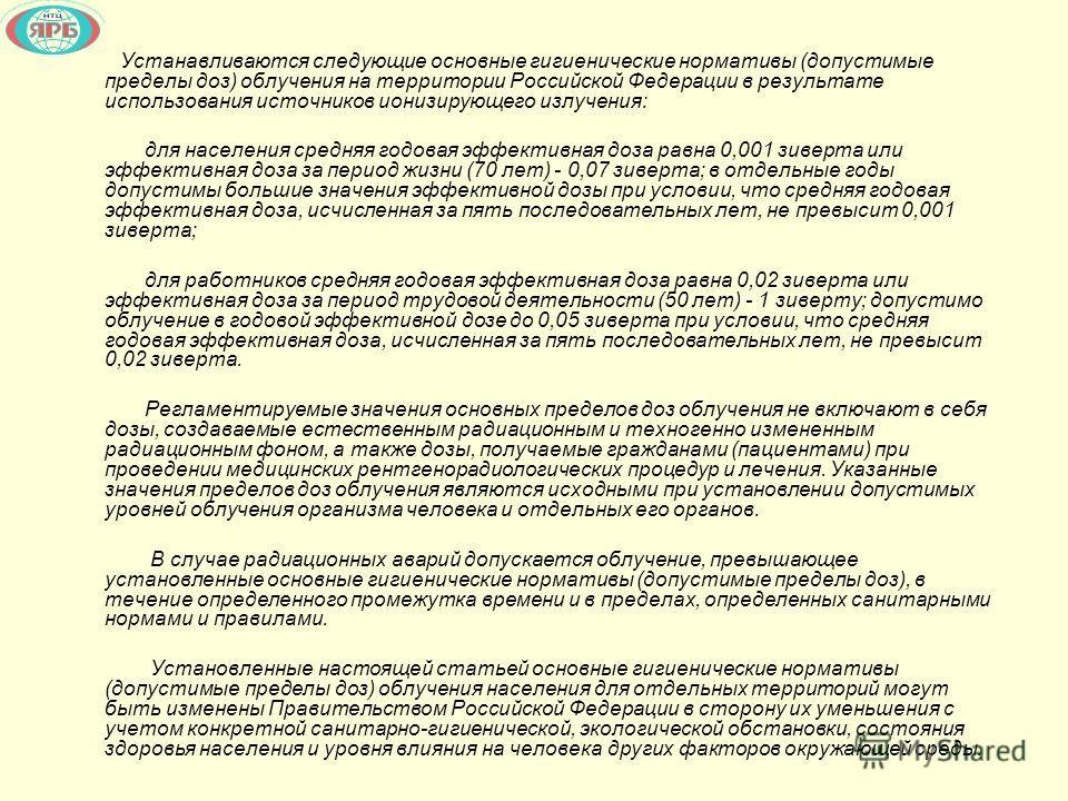 Устанавливаются следующие основные гигиенические нормативы (допустимые пределы доз) облучения на территории Российской Федерации в результате использования источников ионизирующего излучения: для населения средняя годовая эффективная доза равна 0,001