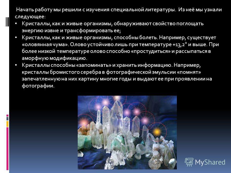 Начать работу мы решили с изучения специальной литературы. Из неё мы узнали следующее: Кристаллы, как и живые организмы, обнаруживают свойство поглощать энергию извне и трансформировать ее; Кристаллы, как и живые организмы, способны болеть. Например,