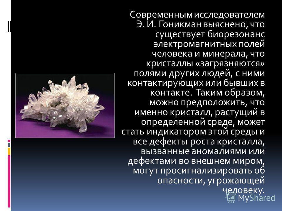 Современным исследователем Э. И. Гоникман выяснено, что существует биорезонанс электромагнитных полей человека и минерала, что кристаллы «загрязняются» полями других людей, с ними контактирующих или бывших в контакте. Таким образом, можно предположит