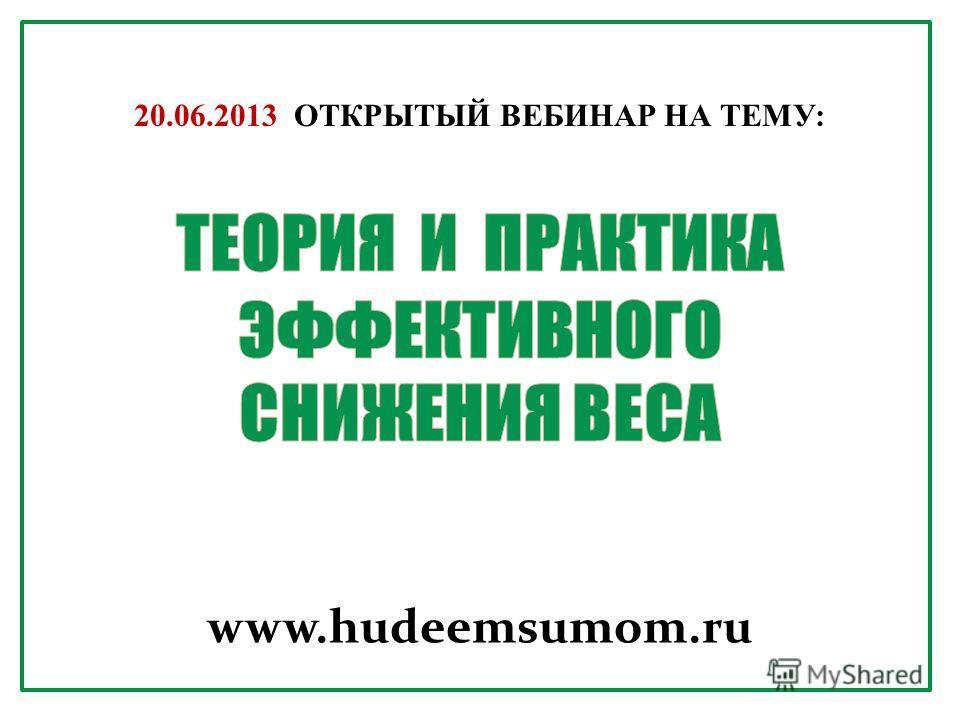 www.hudeemsumom.ru 20.06.2013 ОТКРЫТЫЙ ВЕБИНАР НА ТЕМУ: