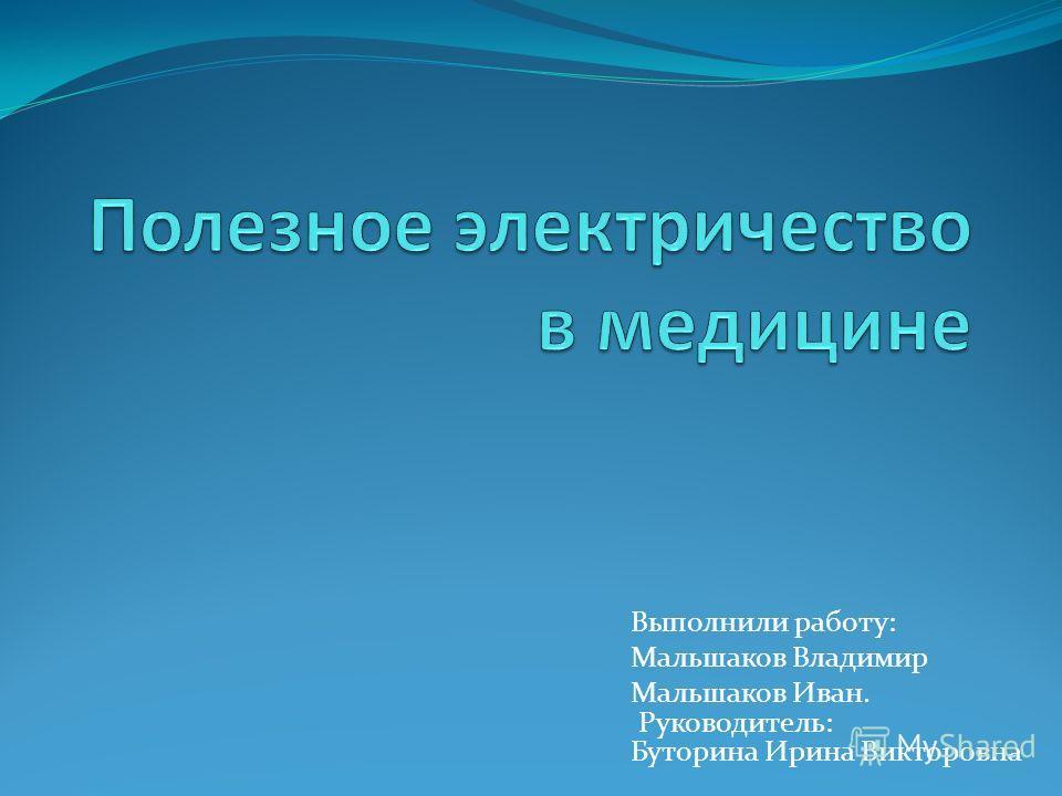 Выполнили работу: Мальшаков Владимир Мальшаков Иван. Руководитель: Буторина Ирина Викторовна