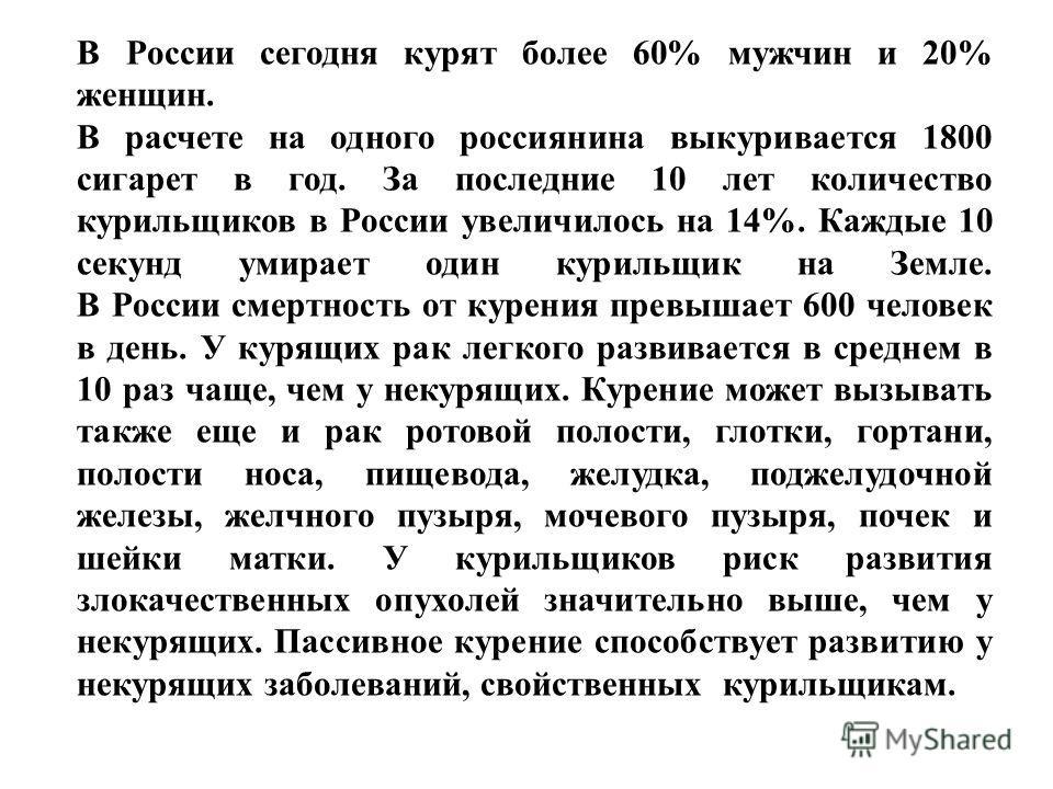 В России сегодня курят более 60% мужчин и 20% женщин. В расчете на одного россиянина выкуривается 1800 сигарет в год. За последние 10 лет количество курильщиков в России увеличилось на 14%. Каждые 10 секунд умирает один курильщик на Земле. В России с
