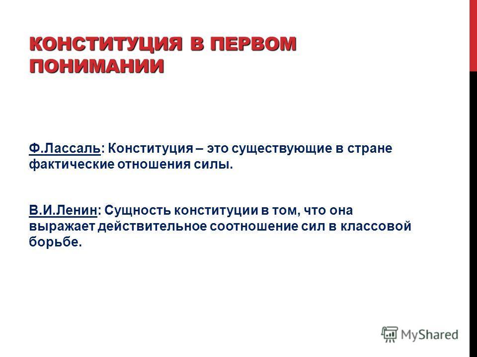 КОНСТИТУЦИЯ В ПЕРВОМ ПОНИМАНИИ Ф.Лассаль: Конституция – это существующие в стране фактические отношения силы. В.И.Ленин: Сущность конституции в том, что она выражает действительное соотношение сил в классовой борьбе.