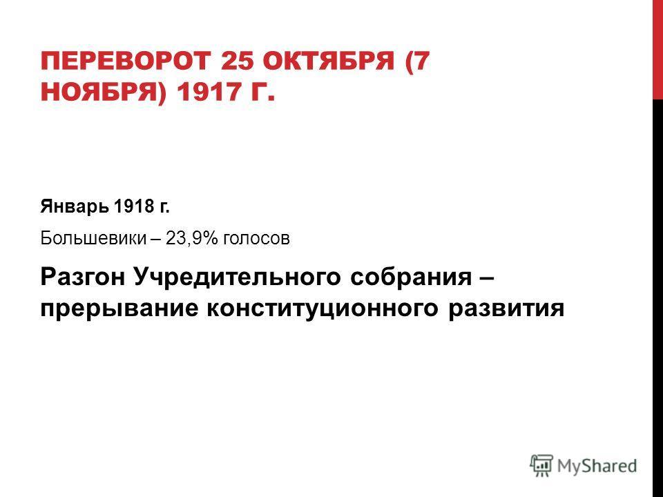 ПЕРЕВОРОТ 25 ОКТЯБРЯ (7 НОЯБРЯ) 1917 Г. Январь 1918 г. Большевики – 23,9% голосов Разгон Учредительного собрания – прерывание конституционного развития