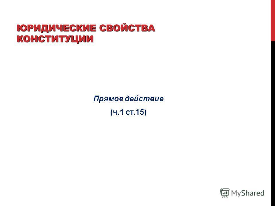 ЮРИДИЧЕСКИЕ СВОЙСТВА КОНСТИТУЦИИ Прямое действие (ч.1 ст.15)