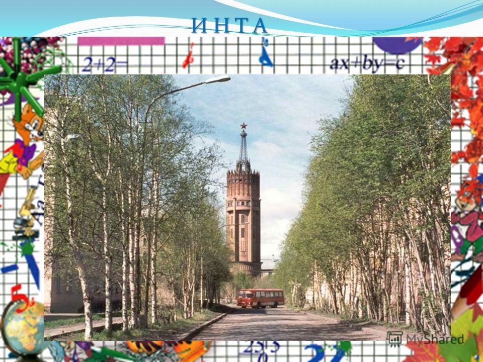 И Н Т А Летом мы поедем, в отпуск, кто куда. Только башня манит, и зовет Инта.