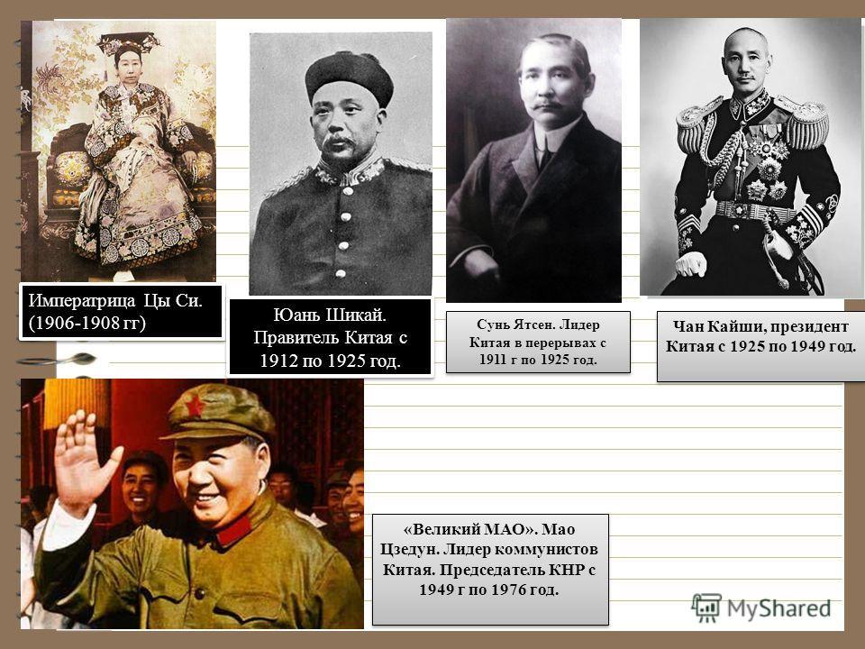 Императрица Цы Си. (1906-1908 гг) Сунь Ятсен. Лидер Китая в перерывах с 1911 г по 1925 год. Чан Кайши, президент Китая с 1925 по 1949 год. «Великий МАО». Мао Цзедун. Лидер коммунистов Китая. Председатель КНР с 1949 г по 1976 год. Юань Шикай. Правител