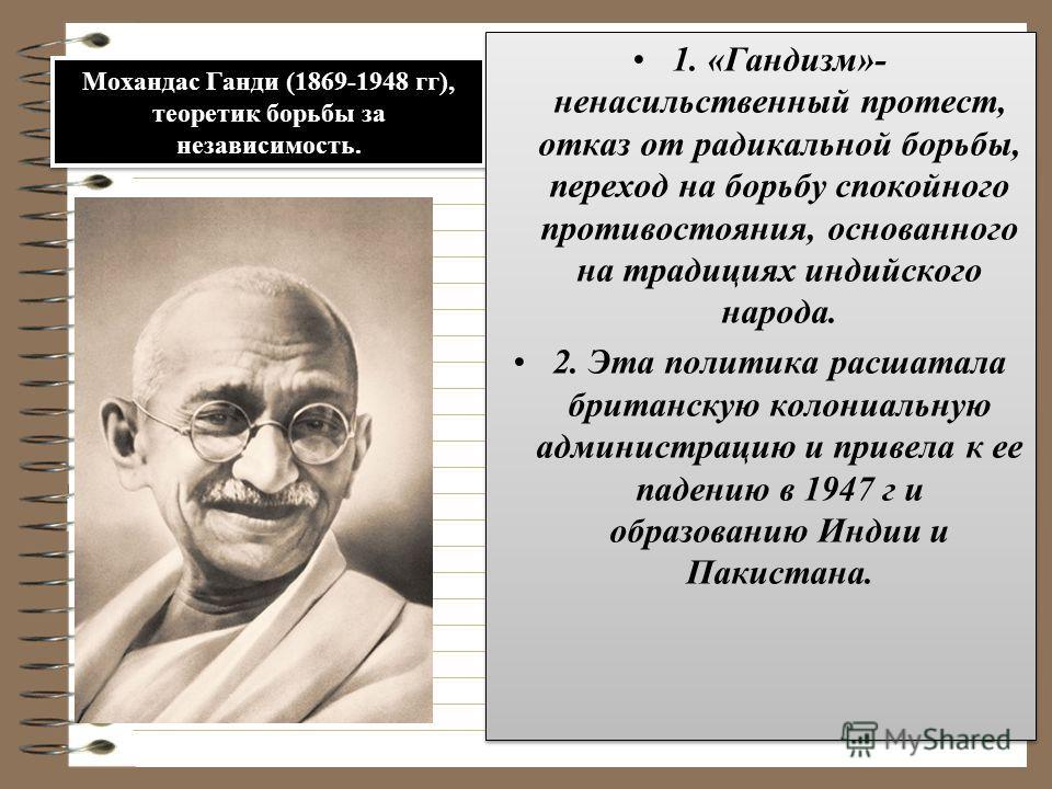 Мохандас Ганди (1869-1948 гг), теоретик борьбы за независимость. 1. «Гандизм»- ненасильственный протест, отказ от радикальной борьбы, переход на борьбу спокойного противостояния, основанного на традициях индийского народа. 2. Эта политика расшатала б