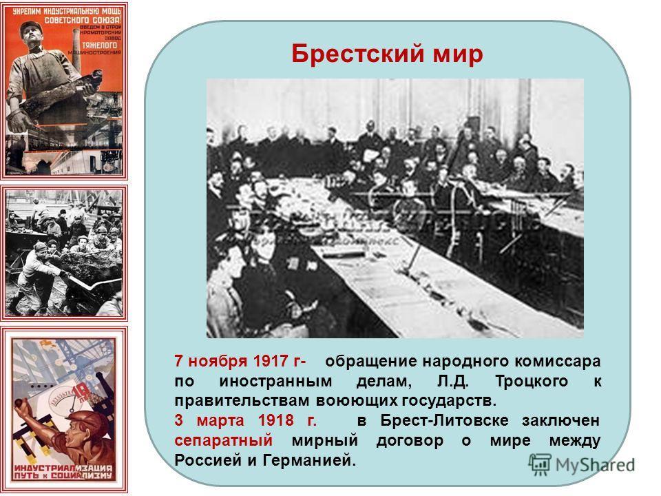 Брестский мир 7 ноября 1917 г- обращение народного комиссара по иностранным делам, Л.Д. Троцкого к правительствам воюющих государств. 3 марта 1918 г. в Брест-Литовске заключен сепаратный мирный договор о мире между Россией и Германией.