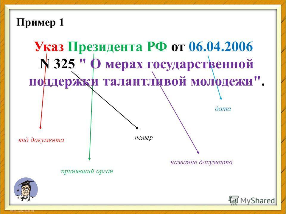 Пример 1 Указ Президента РФ от 06.04.2006 N 325  О мерах государственной поддержки талантливой молодежи. вид документа принявший орган дата номер название документа