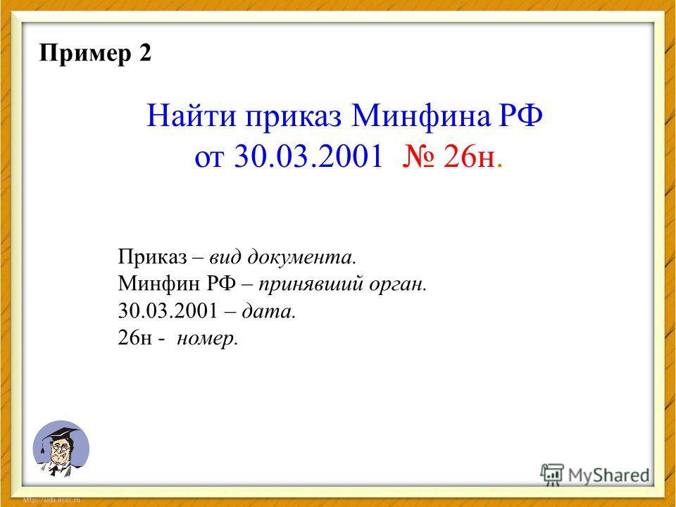 Найти приказ Минфина РФ от 30.03.2001 26 н. Пример 2 Приказ – вид документа. Минфин РФ – принявший орган. 30.03.2001 – дата. 26 н - номер.