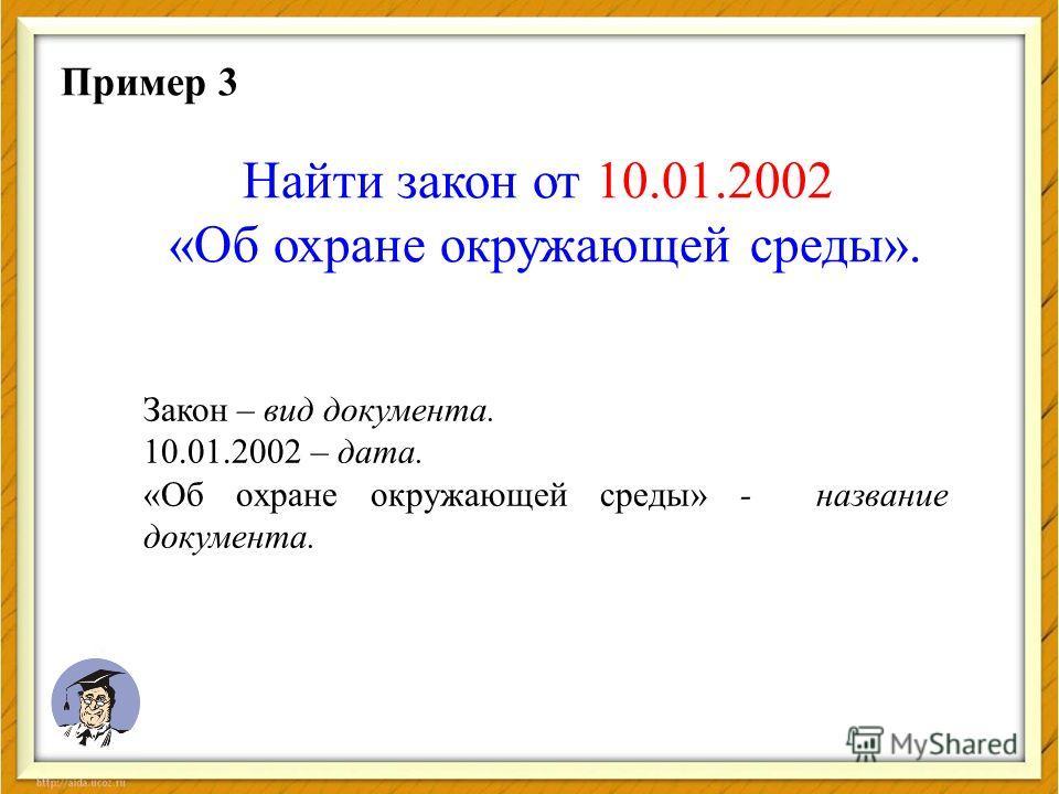 Пример 3 Найти закон от 10.01.2002 «Об охране окружающей среды». Закон – вид документа. 10.01.2002 – дата. «Об охране окружающей среды» - название документа.