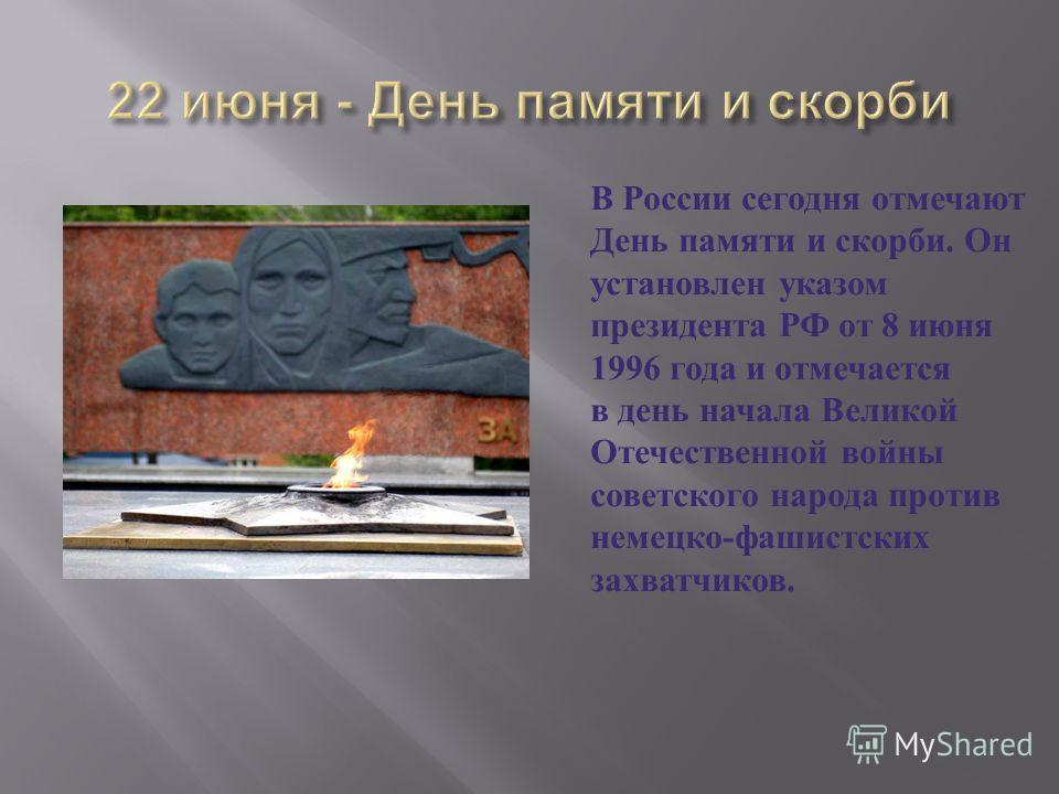 В России сегодня отмечают День памяти и скорби. Он установлен указом президента РФ от 8 июня 1996 года и отмечается в день начала Великой Отечественной войны советского народа против немецко - фашистских захватчиков.