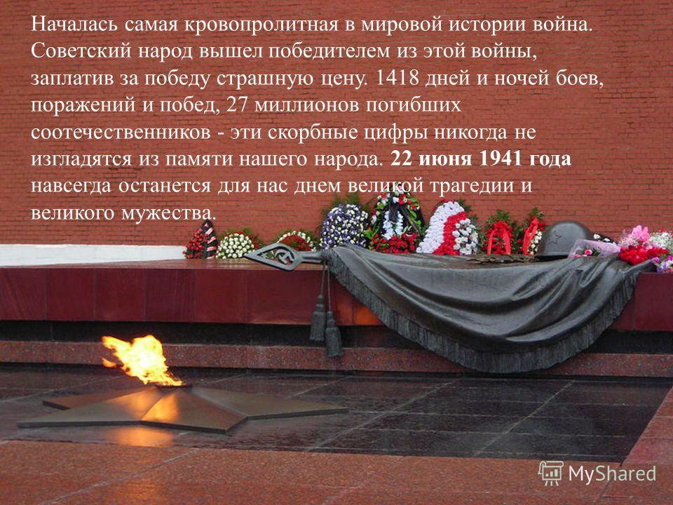 Началась самая кровопролитная в мировой истории война. Советский народ вышел победителем из этой войны, заплатив за победу страшную цену. 1418 дней и ночей боев, поражений и побед, 27 миллионов погибших соотечественников - эти скорбные цифры никогда