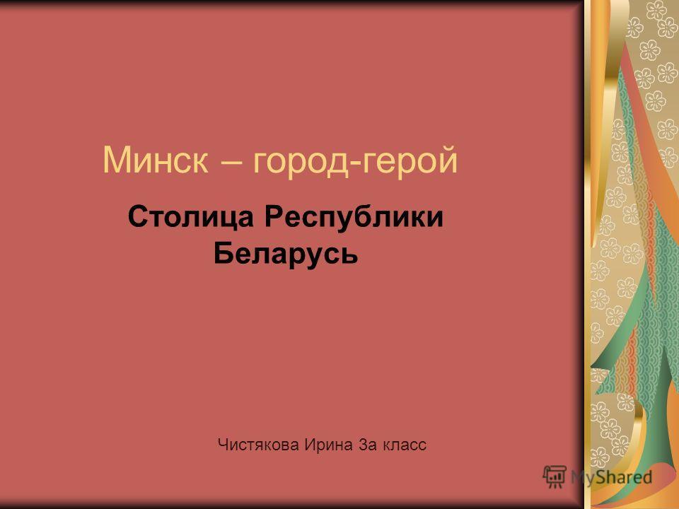 Минск – город-герой Столица Республики Беларусь Чистякова Ирина 3 а класс