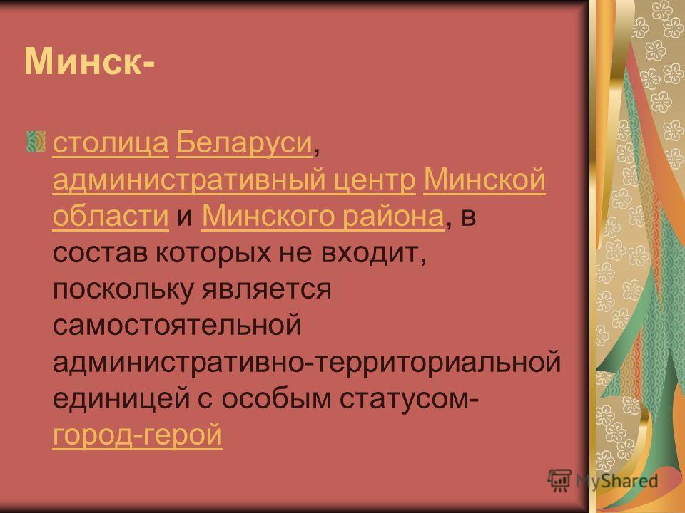 Минск- столица Беларуси, административный центр Минской области и Минского района, в состав которых не входит, поскольку является самостоятельной административно-территориальной единицей с особым статусом- город-герой Беларуси административный центр