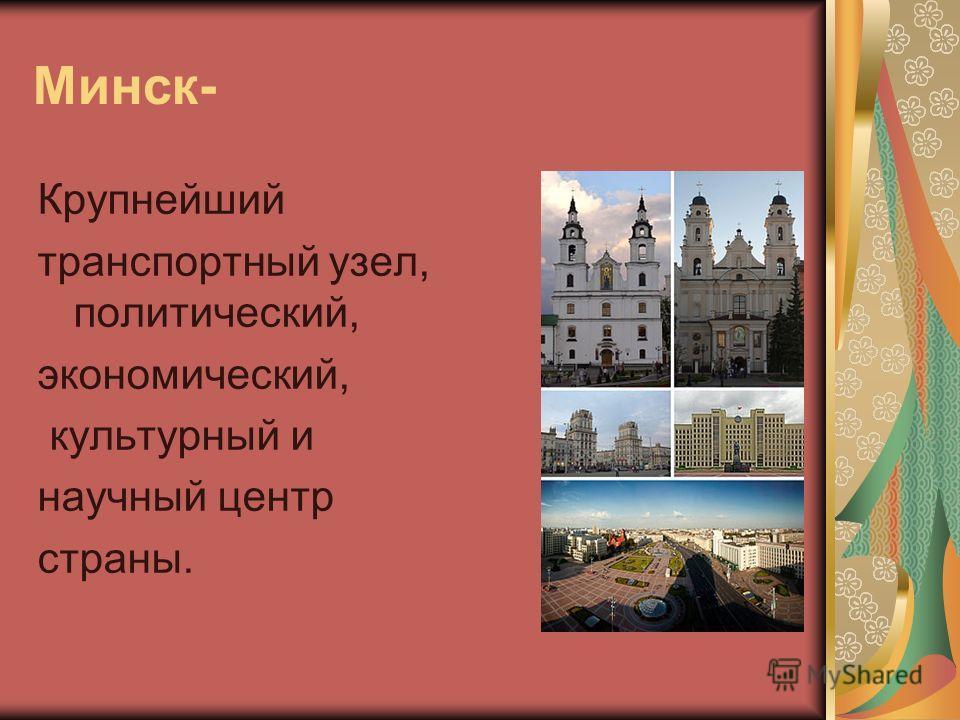 Минск- Крупнейший транспортный узел, политический, экономический, культурный и научный центр страны.