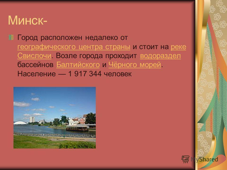 Минск- Город расположен недалеко от географического центра страны и стоит на реке Свислочи. Возле города проходит водораздел бассейнов Балтийского и Чёрного морей. Население 1 917 344 человек географического центра страны реке Свислочиводораздел Балт