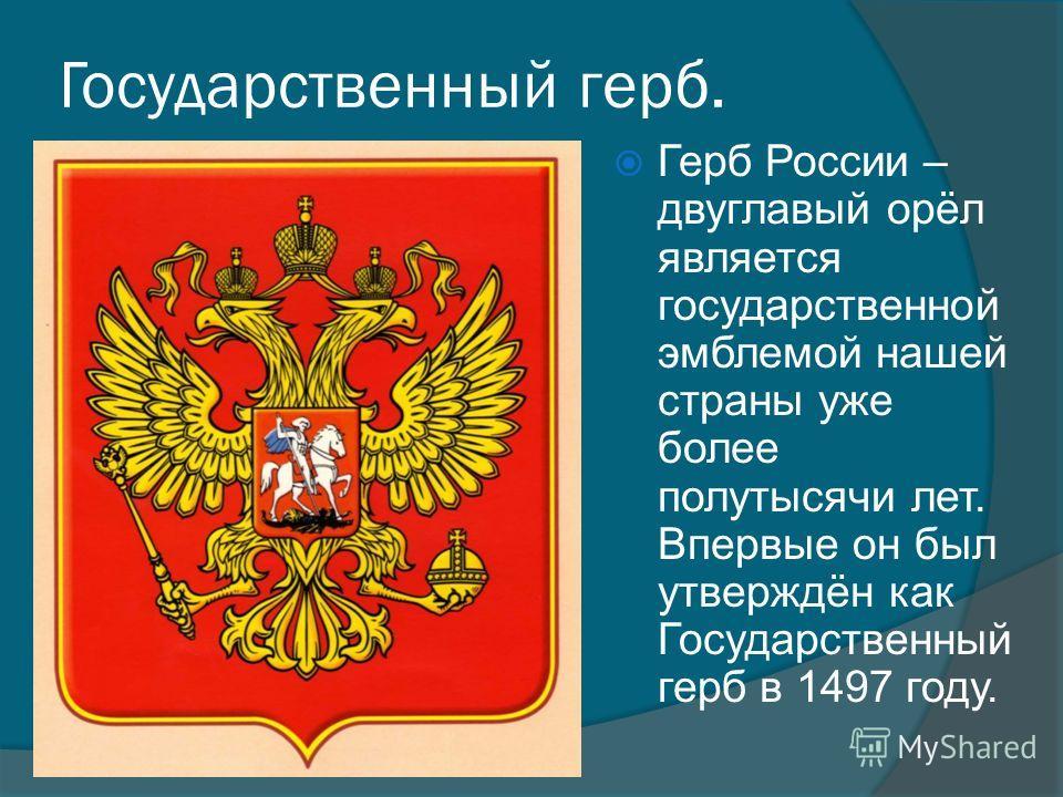 Государственный герб. Герб России – двуглавый орёл является государственной эмблемой нашей страны уже более полутысячи лет. Впервые он был утверждён как Государственный герб в 1497 году.
