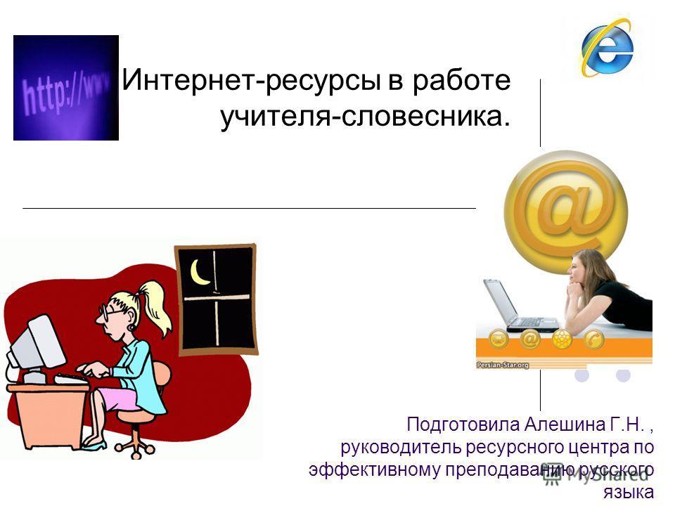 Подготовила Алешина Г.Н., руководитель ресурсного центра по эффективному преподаванию русского языка Интернет-ресурсы в работе учителя-словесника.